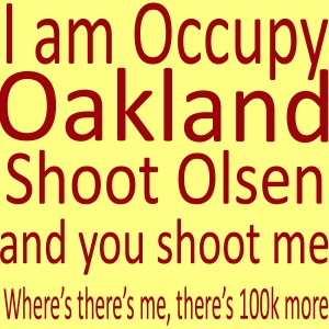 I am Occupy Oakland, Shoot Olsen and you shoot me, Where there's me, there's 100K more